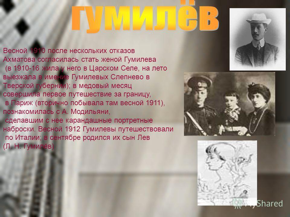 Весной 1910 после нескольких отказов Ахматова согласилась стать женой Гумилева (в 1910-16 жила у него в Царском Селе, на лето выезжала в имение Гумилевых Слепнево в Тверской губернии); в медовый месяц совершила первое путешествие за границу, в Париж