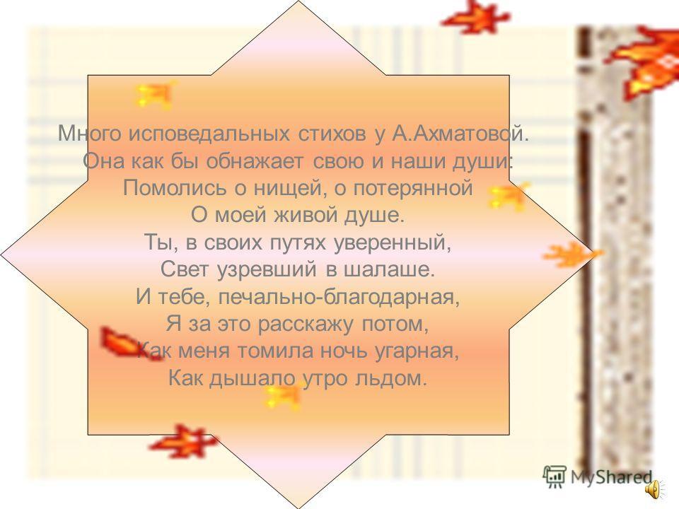 Много исповедальных стихов у А.Ахматовой. Она как бы обнажает свою и наши души: Помолись о нищей, о потерянной О моей живой душе. Ты, в своих путях уверенный, Свет узревший в шалаше. И тебе, печально-благодарная, Я за это расскажу потом, Как меня том