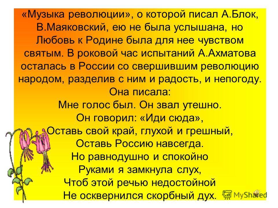 «Музыка революции», о которой писал А.Блок, В.Маяковский, ею не была услышана, но Любовь к Родине была для нее чувством святым. В роковой час испытаний А.Ахматова осталась в России со свершившим революцию народом, разделив с ним и радость, и непогоду