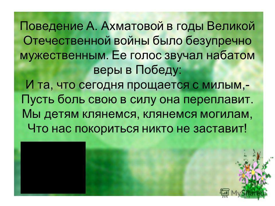 Поведение А. Ахматовой в годы Великой Отечественной войны было безупречно мужественным. Ее голос звучал набатом веры в Победу: И та, что сегодня прощается с милым,- Пусть боль свою в силу она переплавит. Мы детям клянемся, клянемся могилам, Что нас п