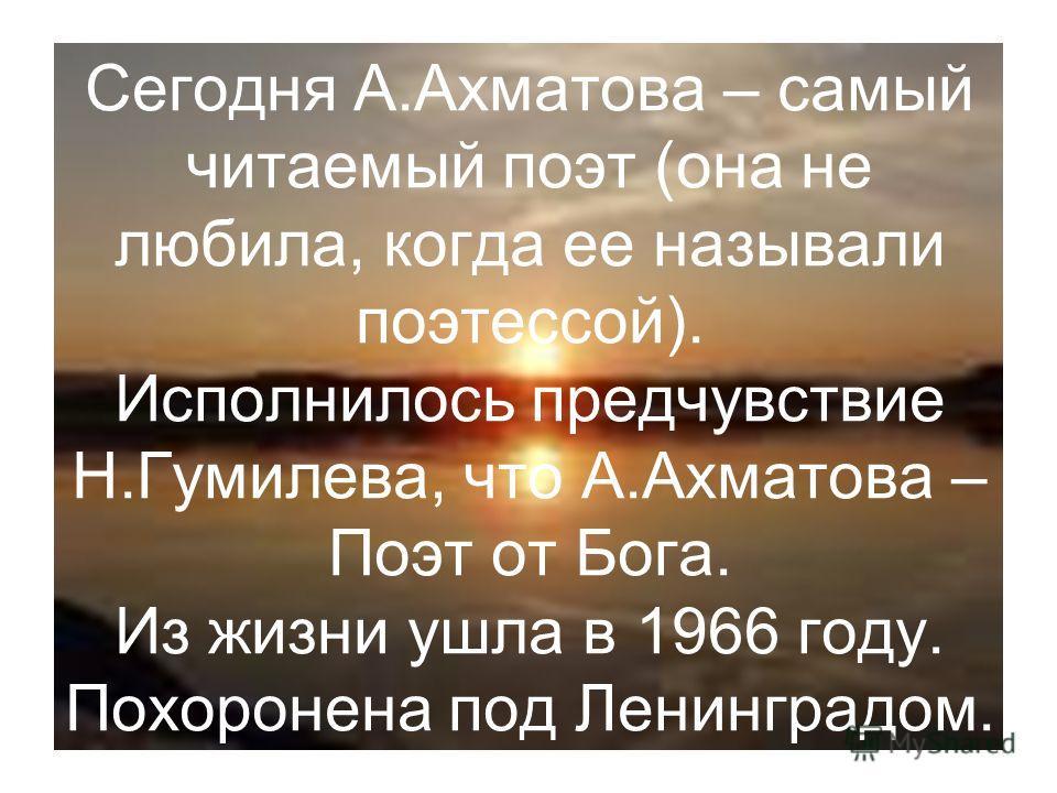Сегодня А.Ахматова – самый читаемый поэт (она не любила, когда ее называли поэтессой). Исполнилось предчувствие Н.Гумилева, что А.Ахматова – Поэт от Бога. Из жизни ушла в 1966 году. Похоронена под Ленинградом.
