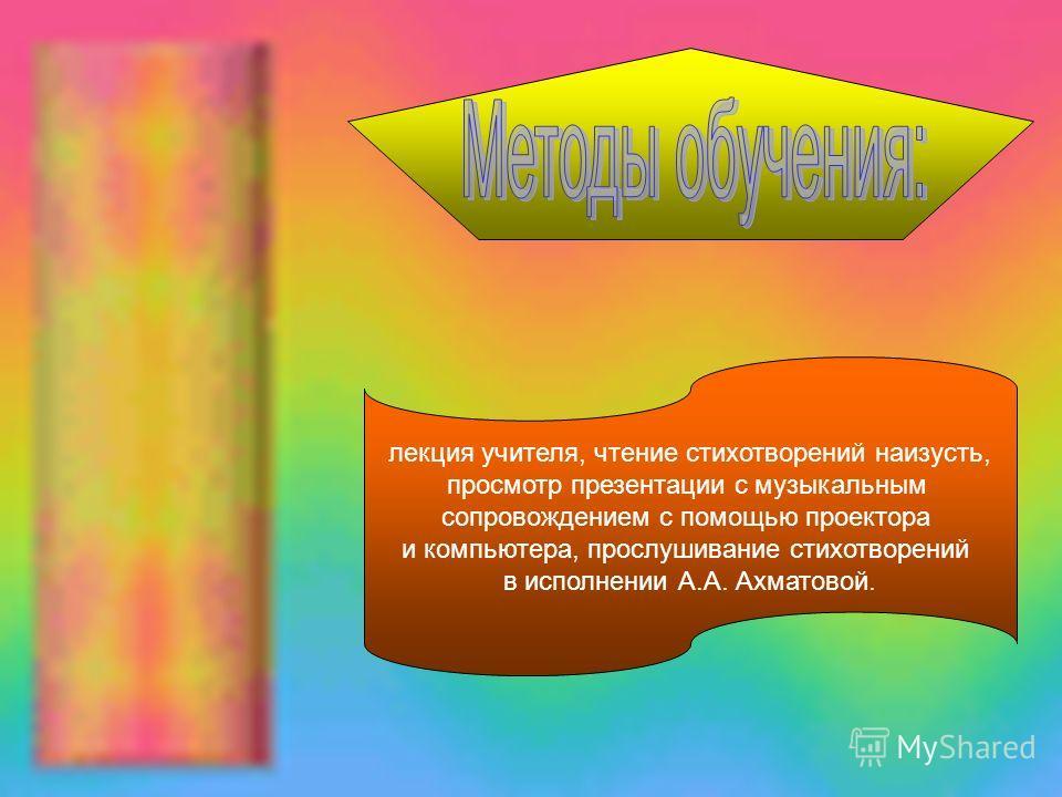 лекция учителя, чтение стихотворений наизусть, просмотр презентации с музыкальным сопровождением с помощью проектора и компьютера, прослушивание стихотворений в исполнении А.А. Ахматовой.