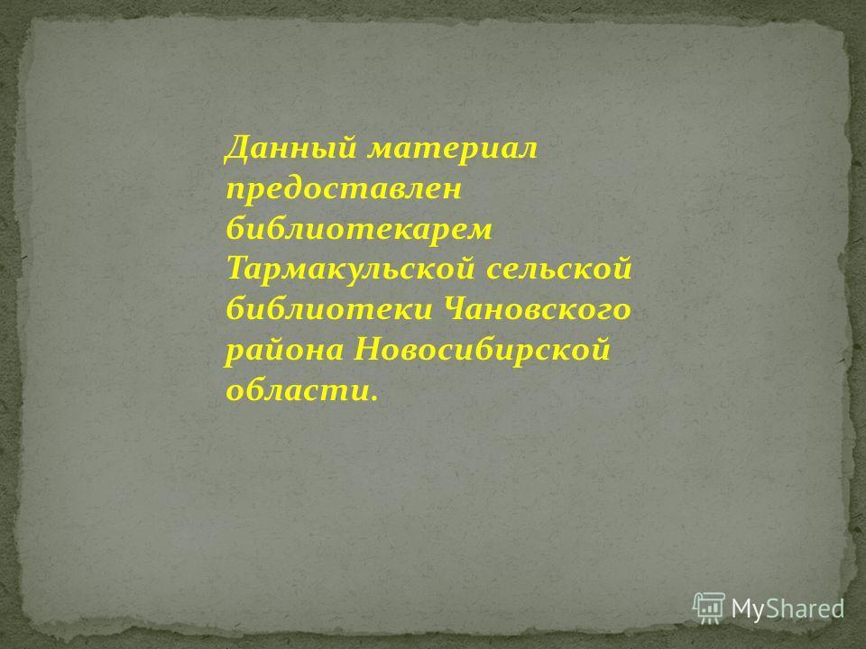 Данный материал предоставлен библиотекарем Тармакульской сельской библиотеки Чановского района Новосибирской области.