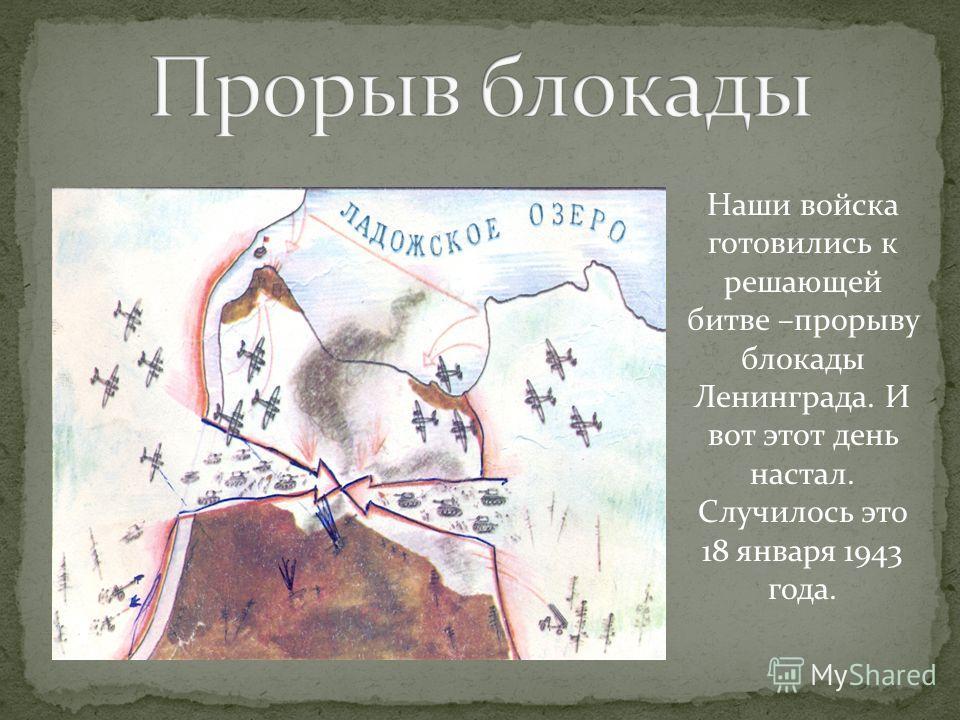 Наши войска готовились к решающей битве –прорыву блокады Ленинграда. И вот этот день настал. Случилось это 18 января 1943 года.