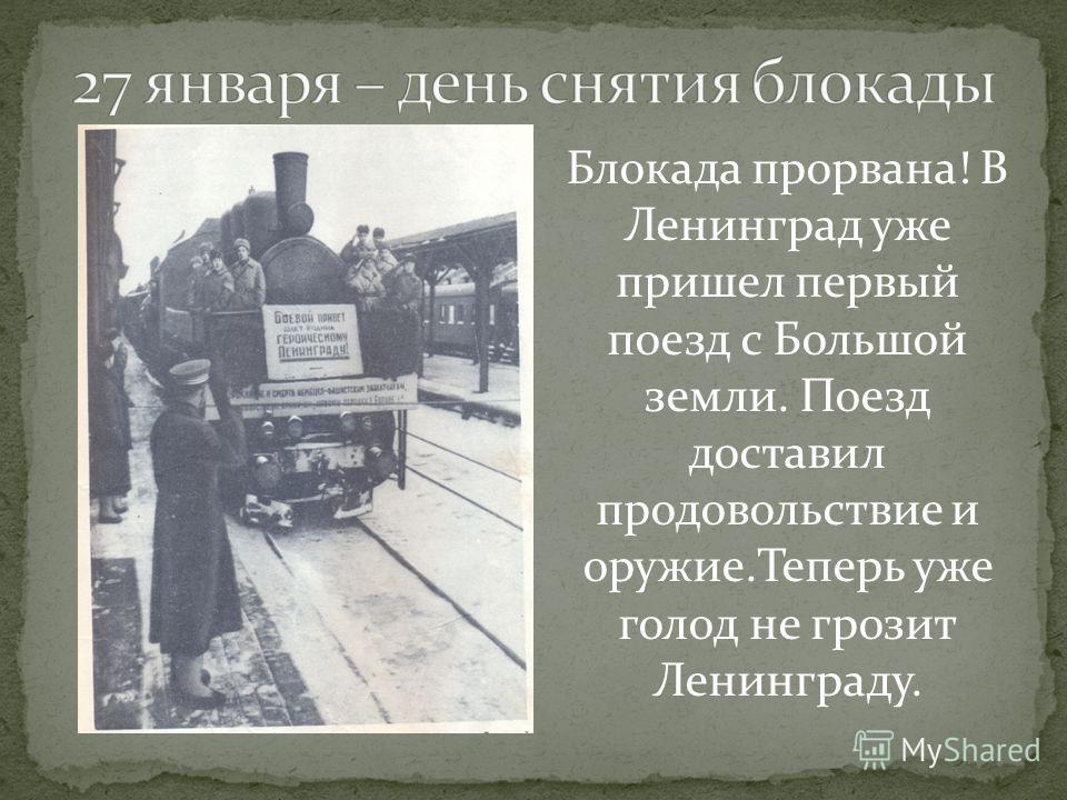 Блокада прорвана! В Ленинград уже пришел первый поезд с Большой земли. Поезд доставил продовольствие и оружие.Теперь уже голод не грозит Ленинграду.