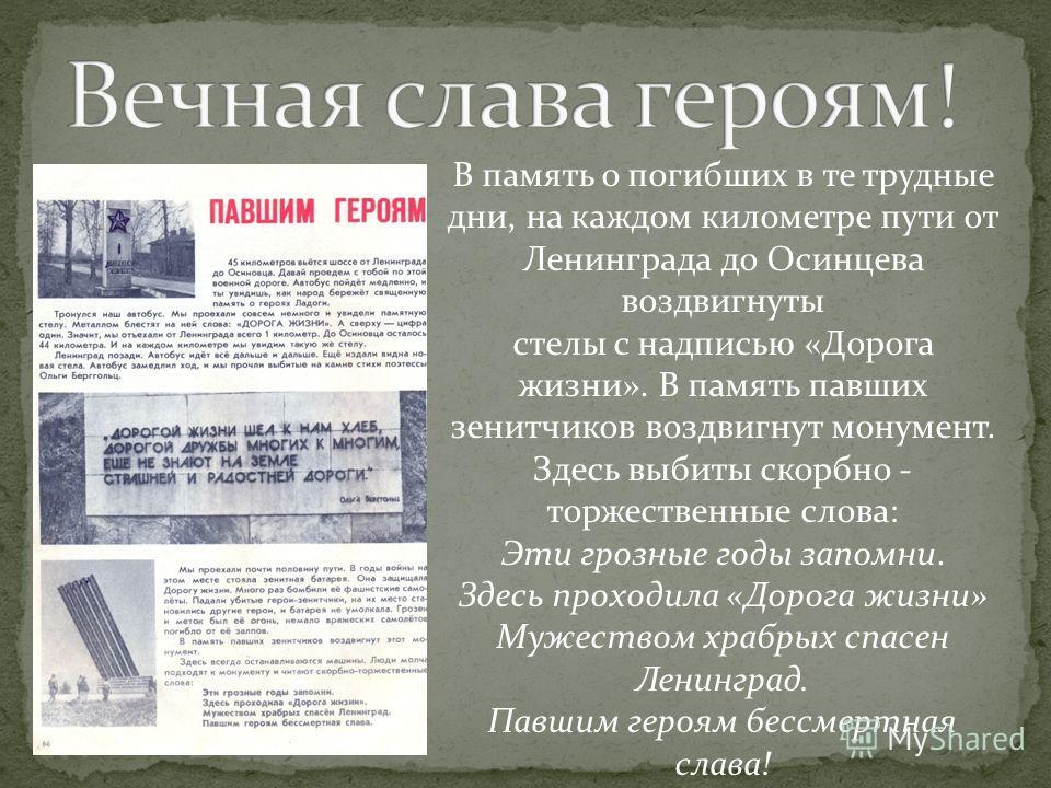 В память о погибших в те трудные дни, на каждом километре пути от Ленинграда до Осинцева воздвигнуты стелы с надписью «Дорога жизни». В память павших зенитчиков воздвигнут монумент. Здесь выбиты скорбно - торжественные слова: Эти грозные годы запомни