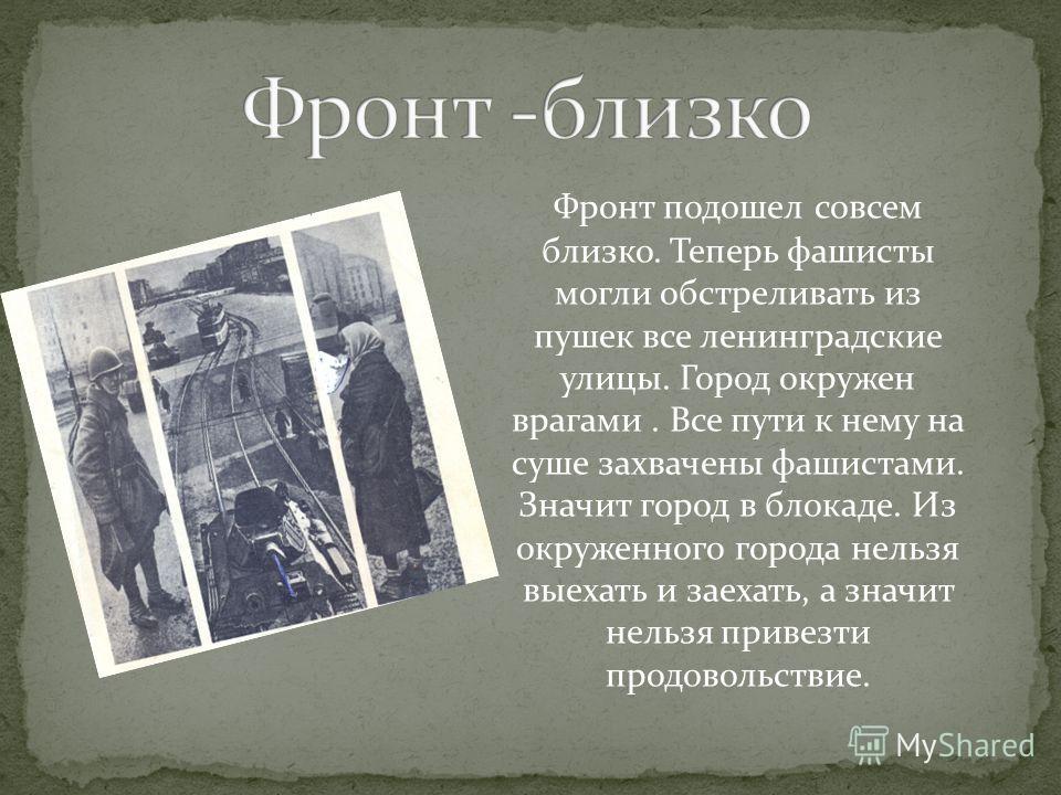 Фронт подошел совсем близко. Теперь фашисты могли обстреливать из пушек все ленинградские улицы. Город окружен врагами. Все пути к нему на суше захвачены фашистами. Значит город в блокаде. Из окруженного города нельзя выехать и заехать, а значит нель