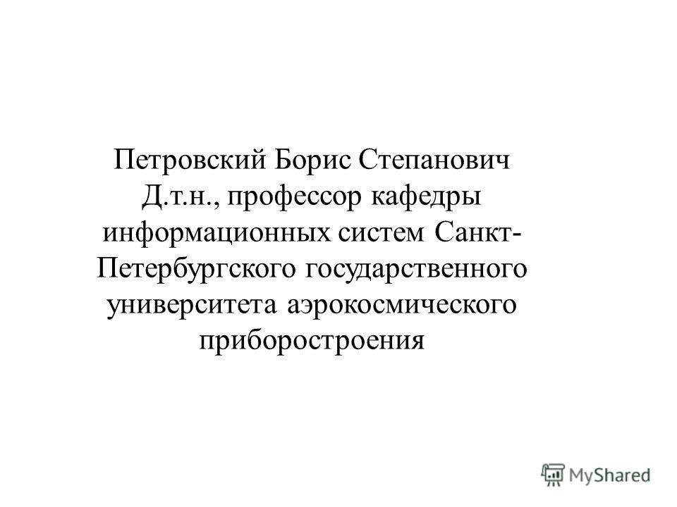 Петровский Борис Степанович Д.т.н., профессор кафедры информационных систем Санкт- Петербургского государственного университета аэрокосмического приборостроения