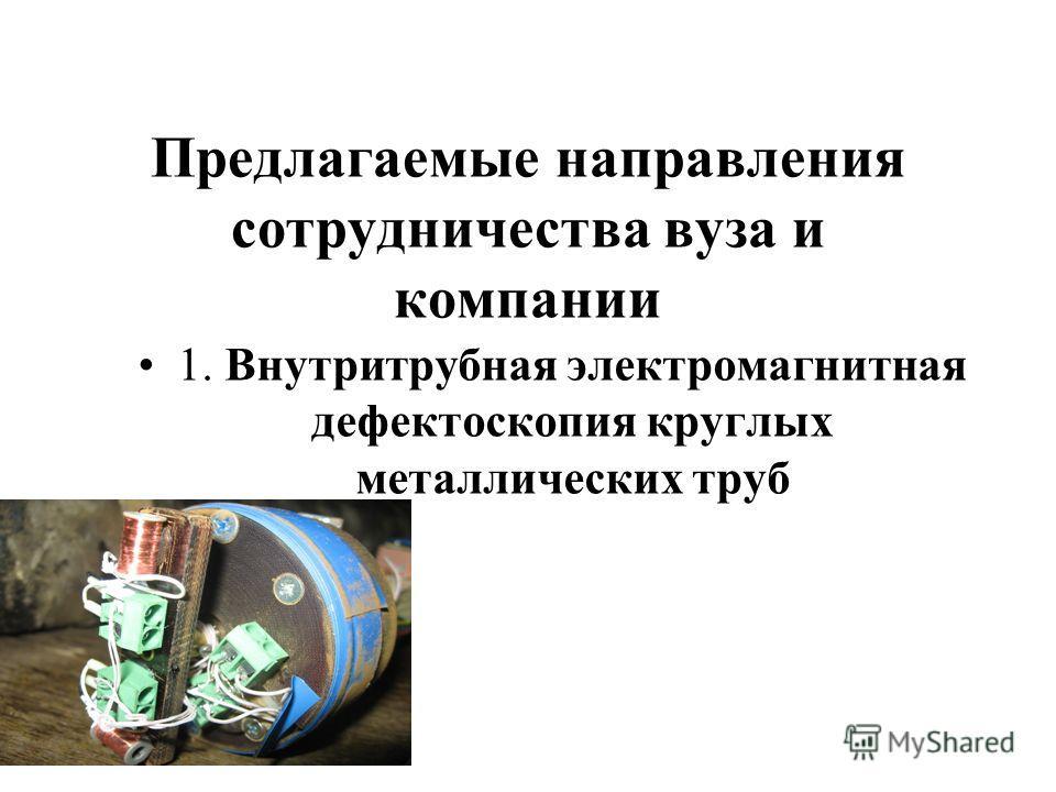 Предлагаемые направления сотрудничества вуза и компании 1. Внутритрубная электромагнитная дефектоскопия круглых металлических труб