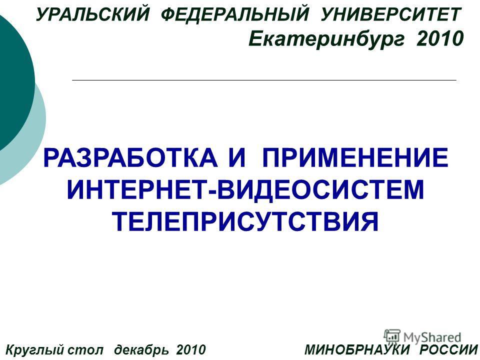 УРАЛЬСКИЙ ФЕДЕРАЛЬНЫЙ УНИВЕРСИТЕТ Екатеринбург 2010 Круглый стол декабрь 2010 МИНОБРНАУКИ РОССИИ РАЗРАБОТКА И ПРИМЕНЕНИЕ ИНТЕРНЕТ-ВИДЕОСИСТЕМ ТЕЛЕПРИСУТСТВИЯ