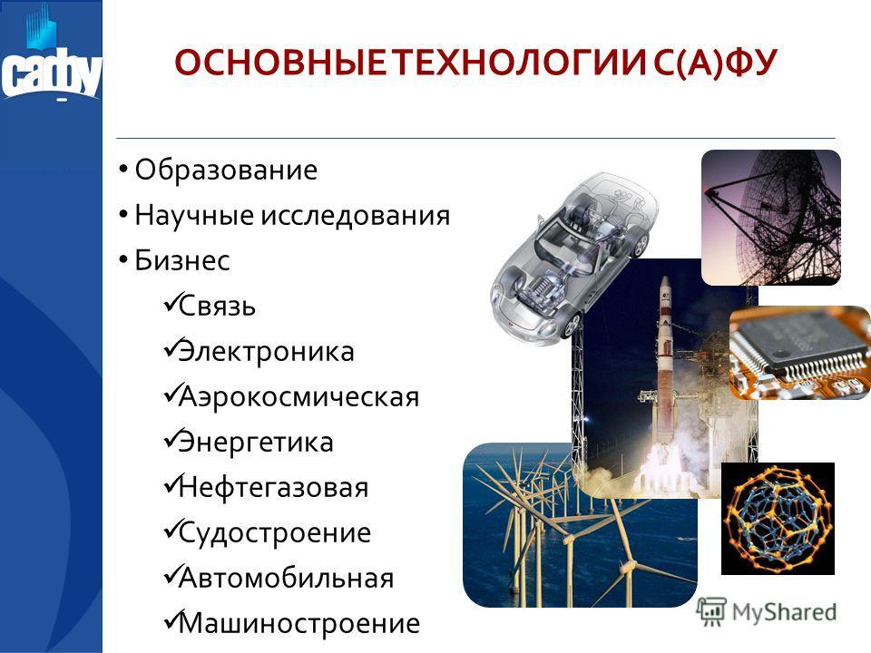 ОСНОВНЫЕ ТЕХНОЛОГИИ С(А)ФУ Образование Научные исследования Бизнес Связь Электроника Аэрокосмическая Энергетика Нефтегазовая Судостроение Автомобильная Машиностроение