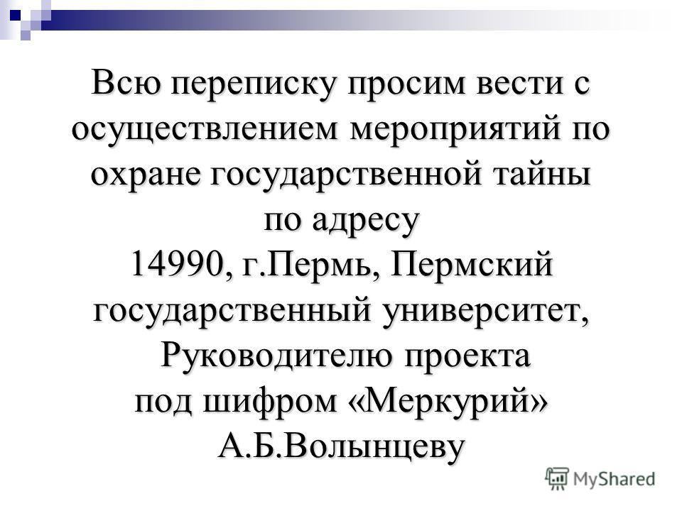 Всю переписку просим вести с осуществлением мероприятий по охране государственной тайны по адресу 14990, г.Пермь, Пермский государственный университет, Руководителю проекта под шифром «Меркурий» А.Б.Волынцеву