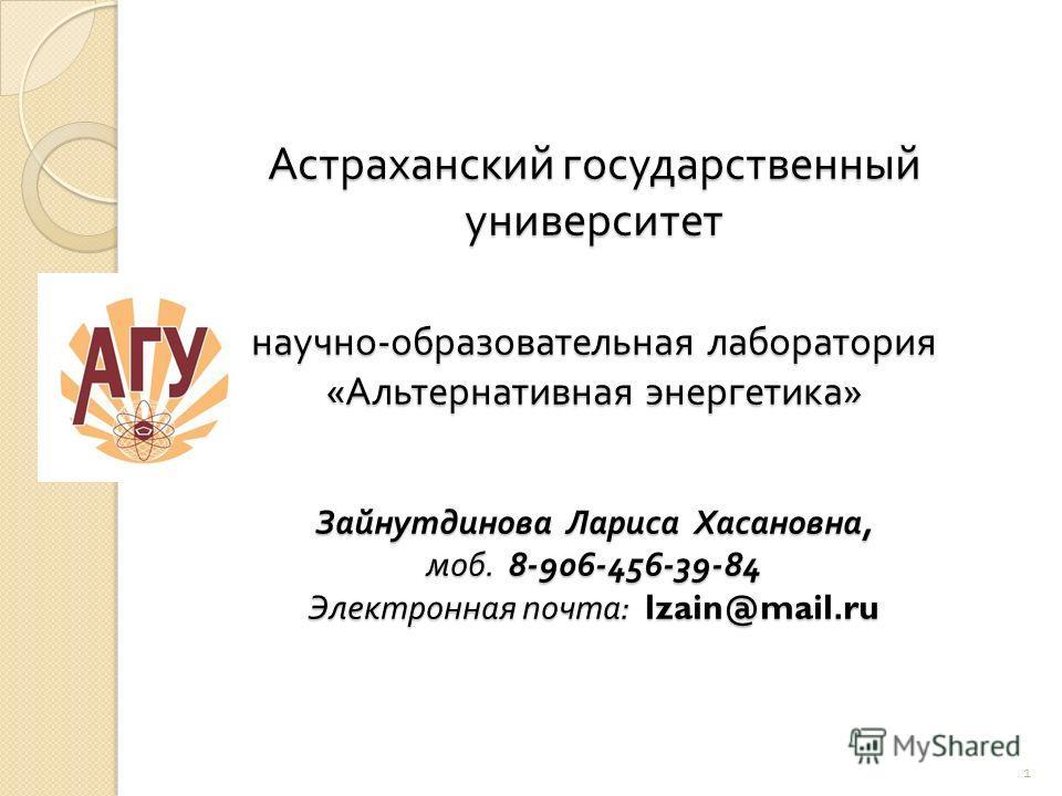 Астраханский государственный университет научно - образовательная лаборатория « Альтернативная энергетика » Зайнутдинова Лариса Хасановна, моб. 8-906-456-39-84 Электронная почта : lzain@mail.ru 1