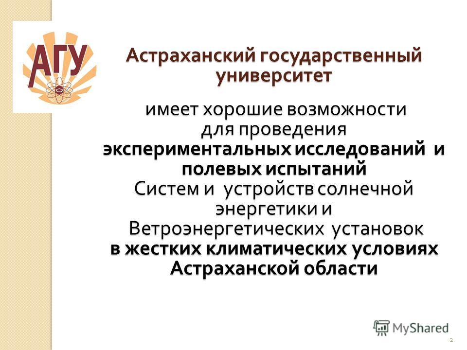 2 Астраханский государственный университет имеет хорошие возможности имеет хорошие возможности для проведения экспериментальных исследований и полевых испытаний Систем и устройств солнечной энергетики и Ветроэнергетических установок Ветроэнергетическ