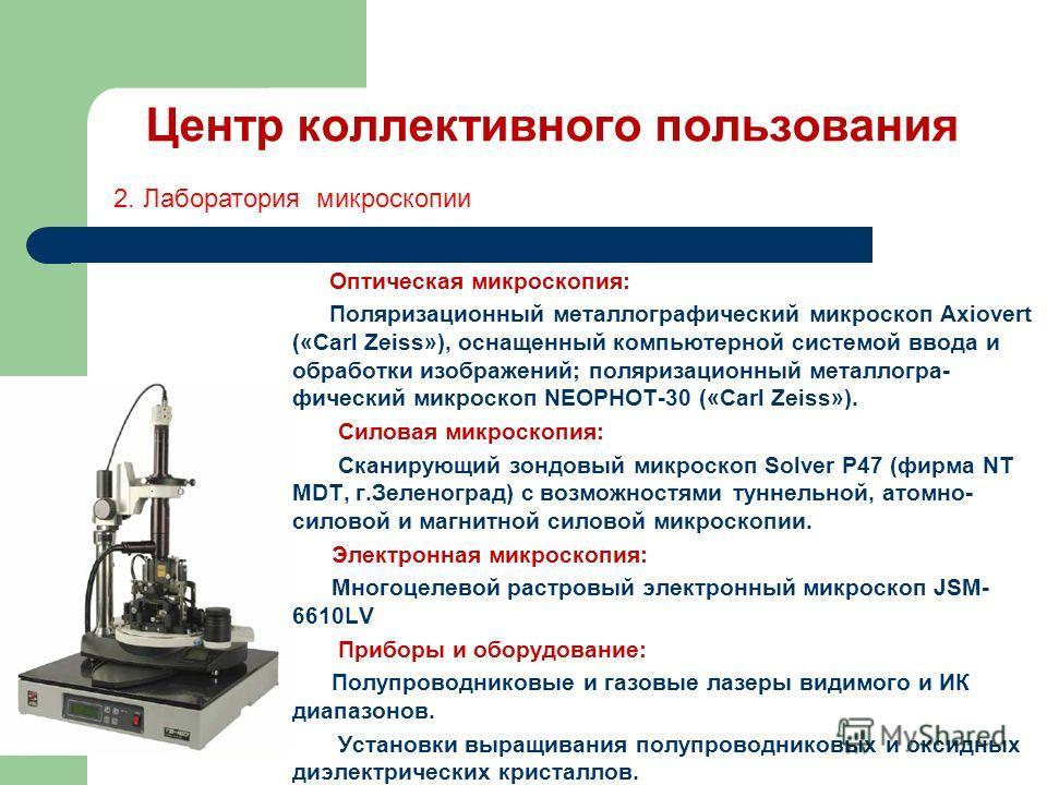 Центр коллективного пользования Оптическая микроскопия: Поляризационный металлографический микроскоп Axiovert («Carl Zeiss»), оснащенный компьютерной системой ввода и обработки изображений; поляризационный металлогра- фический микроскоп NEOPHOT-30 («
