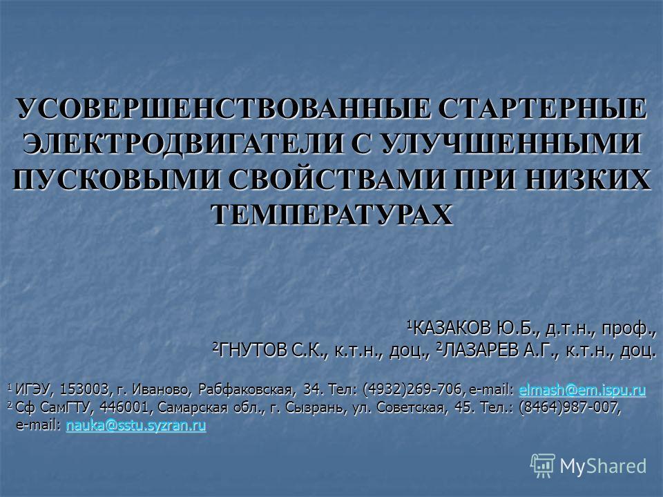 УСОВЕРШЕНСТВОВАННЫЕ СТАРТЕРНЫЕ ЭЛЕКТРОДВИГАТЕЛИ С УЛУЧШЕННЫМИ ПУСКОВЫМИ СВОЙСТВАМИ ПРИ НИЗКИХ ТЕМПЕРАТУРАХ 1 КАЗАКОВ Ю.Б., д.т.н., проф., 2 ГНУТОВ С.К., к.т.н., доц., 2 ЛАЗАРЕВ А.Г., к.т.н., доц. 1 ИГЭУ, 153003, г. Иваново, Рабфаковская, 34. Тел: (49