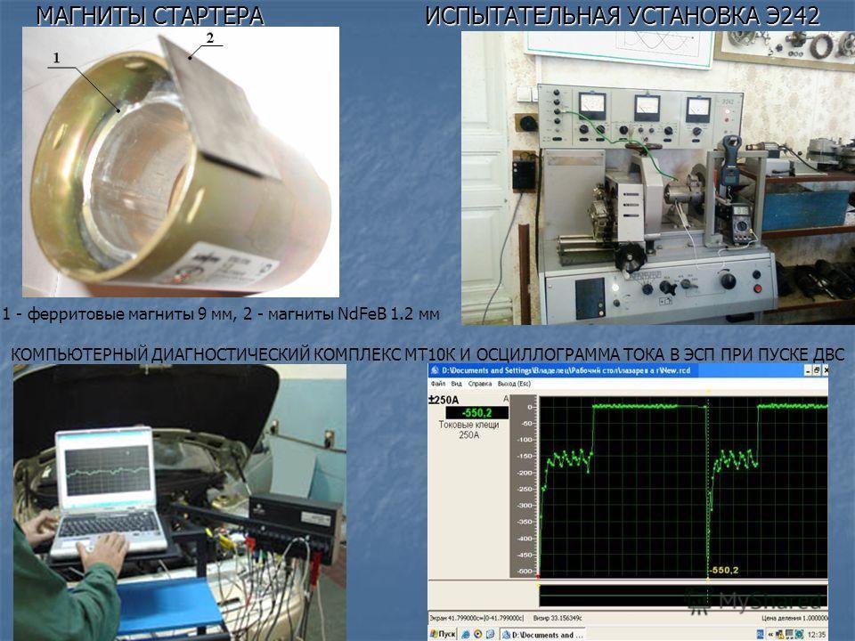 МАГНИТЫ СТАРТЕРА ИСПЫТАТЕЛЬНАЯ УСТАНОВКА Э242 1 - ферритовые магниты 9 мм, 2 - магниты NdFeB 1.2 мм КОМПЬЮТЕРНЫЙ ДИАГНОСТИЧЕСКИЙ КОМПЛЕКС МТ10К И ОСЦИЛЛОГРАММА ТОКА В ЭСП ПРИ ПУСКЕ ДВС