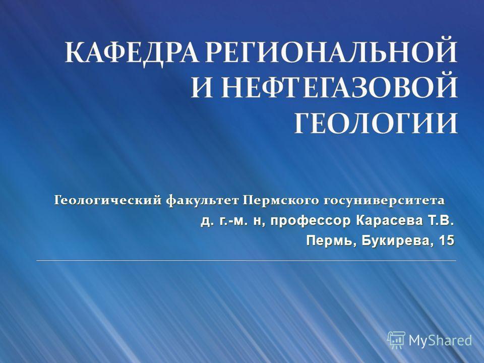 Геологический факультет Пермского госуниверситета д. г.-м. н, профессор Карасева Т.В. Пермь, Букирева, 15