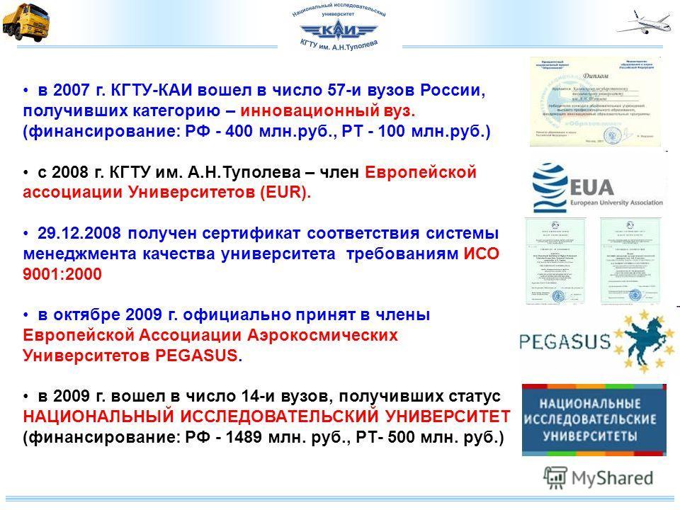 в 2007 г. КГТУ-КАИ вошел в число 57-и вузов России, получивших категорию – инновационный вуз. (финансирование: РФ - 400 млн.руб., РТ - 100 млн.руб.) с 2008 г. КГТУ им. А.Н.Туполева – член Европейской ассоциации Университетов (EUR). 29.12.2008 получен