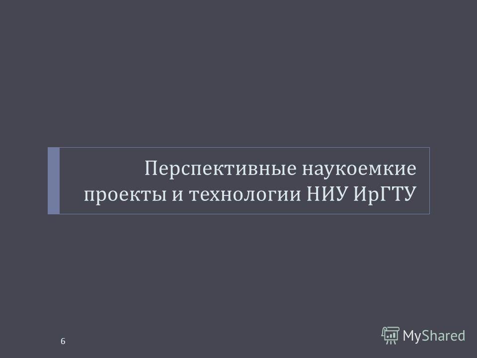 Перспективные наукоемкие проекты и технологии НИУ ИрГТУ 6