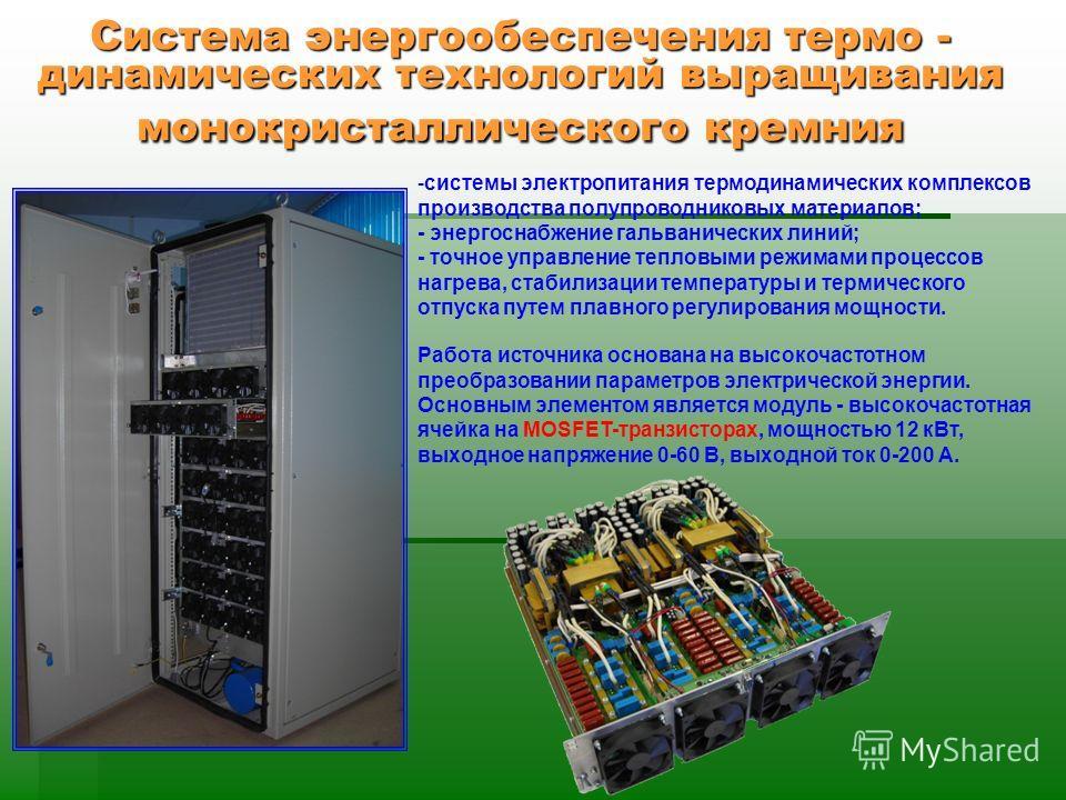 Система энергообеспечения термо - динамических технологий выращивания монокристаллического кремния -системы электропитания термодинамических комплексов производства полупроводниковых материалов; - энергоснабжение гальванических линий; - точное управл