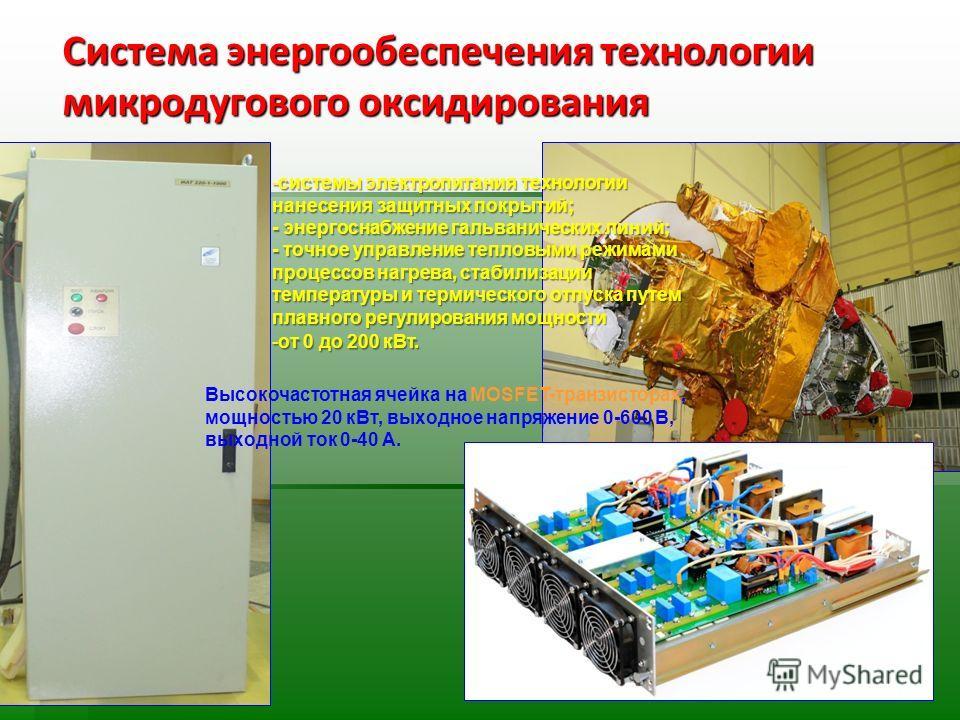 Система энергообеспечения технологии микродугового оксидирования -системы электропитания технологии нанесения защитных покрытий; - энергоснабжение гальванических линий; - точное управление тепловыми режимами процессов нагрева, стабилизации температур
