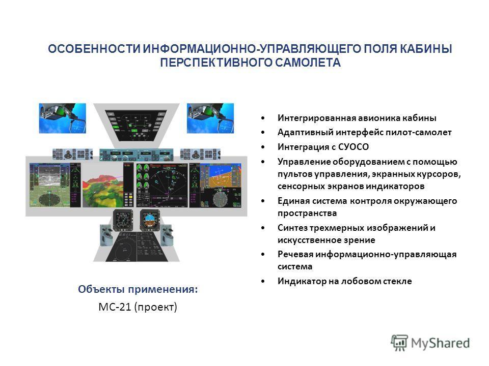 Объекты применения: МС-21 (проект) Интегрированная авионика кабины Адаптивный интерфейс пилот-самолет Интеграция с СУОСО Управление оборудованием с помощью пультов управления, экранных курсоров, сенсорных экранов индикаторов Единая система контроля о