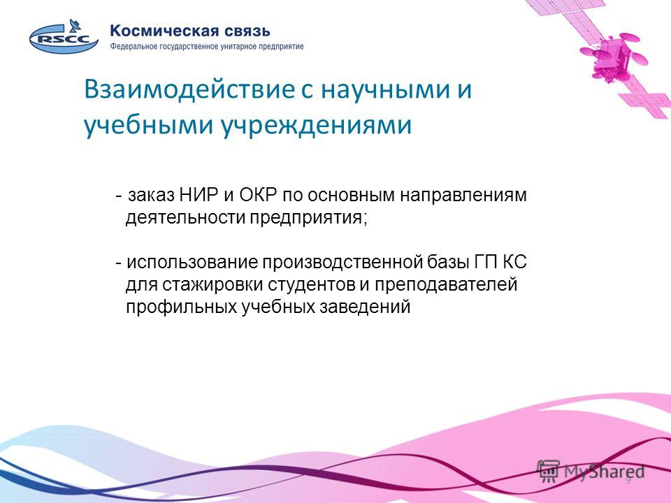 9 Спутниковое цифровое вещание в России и в мире Взаимодействие с научными и учебными учреждениями - заказ НИР и ОКР по основным направлениям деятельности предприятия; - использование производственной базы ГП КС для стажировки студентов и преподавате