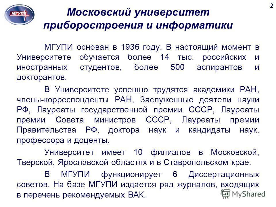 Московский университет приборостроения и информатики МГУПИ основан в 1936 году. В настоящий момент в Университете обучается более 14 тыс. российских и иностранных студентов, более 500 аспирантов и докторантов. В Университете успешно трудятся академик