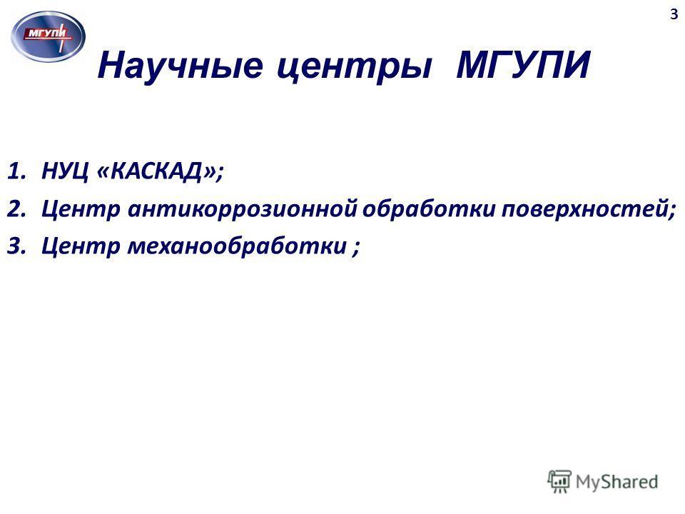 Научные центры МГУПИ 3 1.НУЦ «КАСКАД»; 2.Центр антикоррозионной обработки поверхностей; 3.Центр механообработки ;