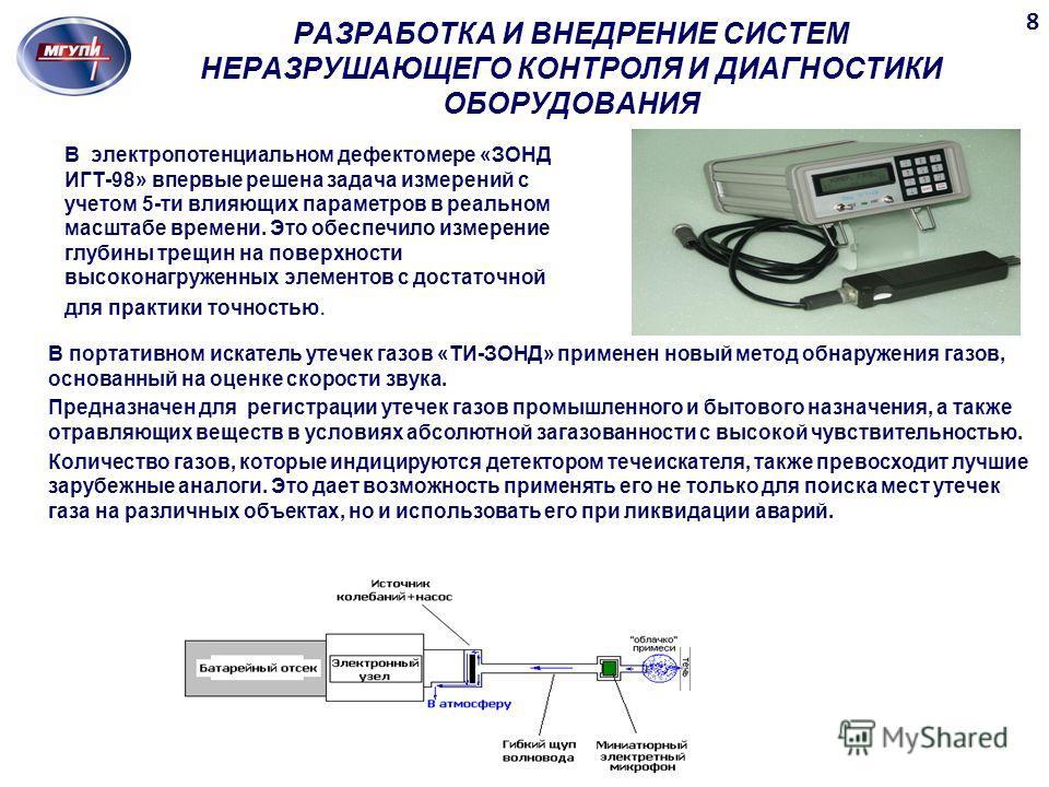РАЗРАБОТКА И ВНЕДРЕНИЕ СИСТЕМ НЕРАЗРУШАЮЩЕГО КОНТРОЛЯ И ДИАГНОСТИКИ ОБОРУДОВАНИЯ В электропотенциальном дефектомере «ЗОНД ИГТ-98» впервые решена задача измерений с учетом 5-ти влияющих параметров в реальном масштабе времени. Это обеспечило измерение