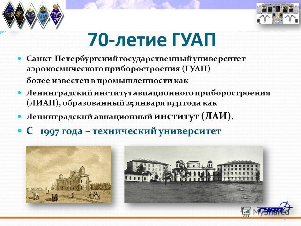 70-летие ГУАП Санкт-Петербургский государственный университет аэрокосмического приборостроения (ГУАП) более известен в промышленности как Ленинградский институт авиационного приборостроения (ЛИАП), образованный 25 января 1941 года как Ленинградский а