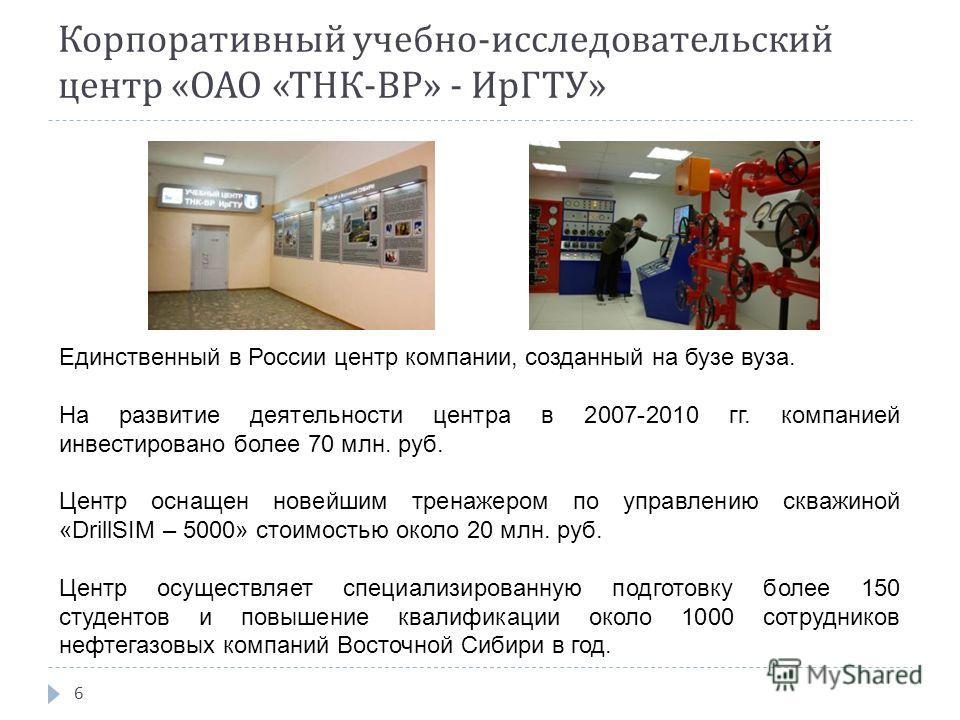 Корпоративный учебно - исследовательский центр « ОАО « ТНК -BP» - ИрГТУ » 6 Единственный в России центр компании, созданный на бузе вуза. На развитие деятельности центра в 2007-2010 гг. компанией инвестировано более 70 млн. руб. Центр оснащен новейши