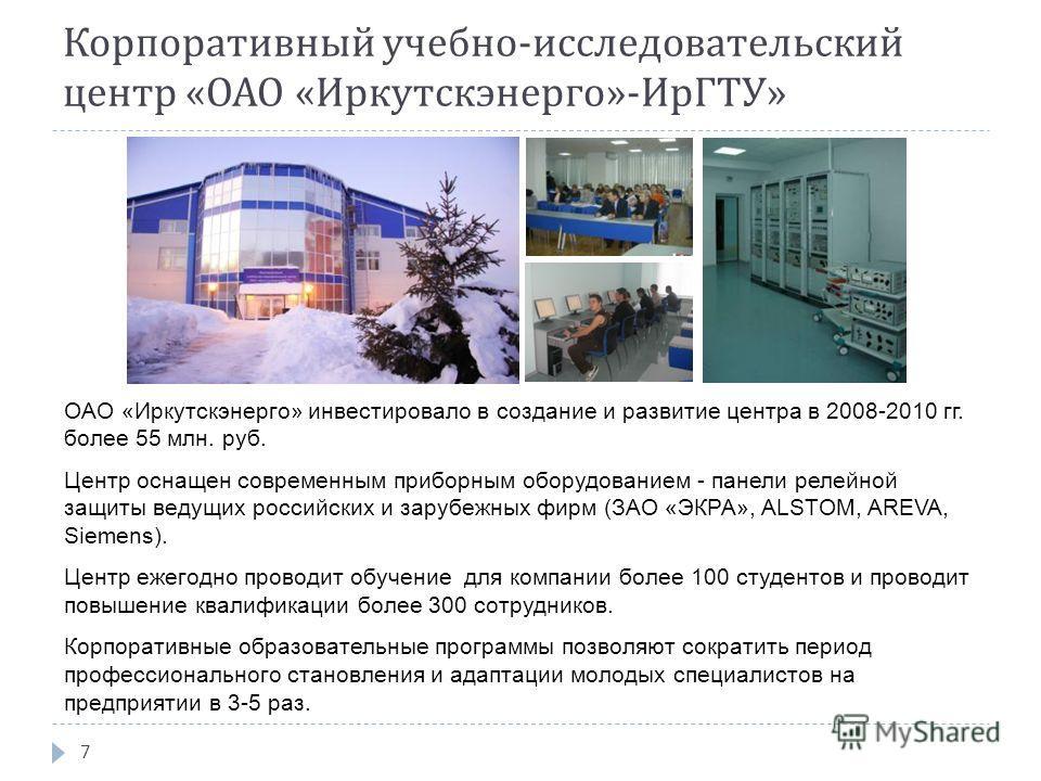 Корпоративный учебно - исследовательский центр « ОАО « Иркутскэнерго »- ИрГТУ » 7 ОАО «Иркутскэнерго» инвестировало в создание и развитие центра в 2008-2010 гг. более 55 млн. руб. Центр оснащен современным приборным оборудованием - панели релейной за