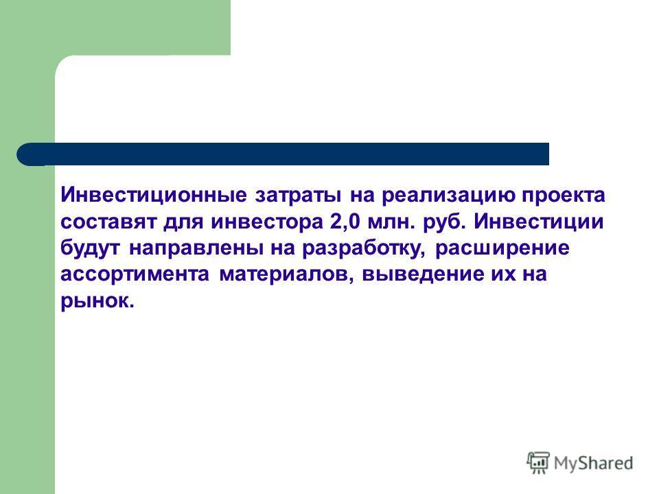 Инвестиционные затраты на реализацию проекта составят для инвестора 2,0 млн. руб. Инвестиции будут направлены на разработку, расширение ассортимента материалов, выведение их на рынок.