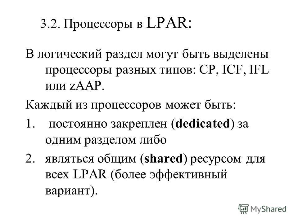 3.2. Процессоры в LPAR: В логический раздел могут быть выделены процессоры разных типов: CP, ICF, IFL или zAAP. Каждый из процессоров может быть: 1. постоянно закреплен (dedicated) за одним разделом либо 2.являться общим (shared) ресурсом для всех LP