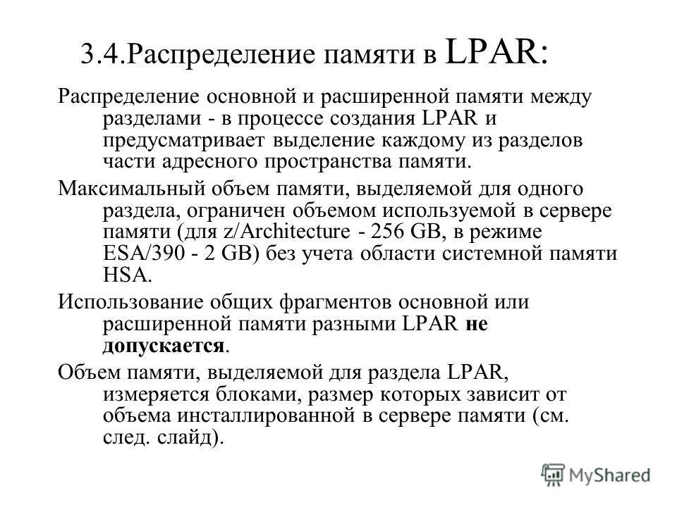 3.4.Распределение памяти в LPAR: Распределение основной и расширенной памяти между разделами - в процессе создания LPAR и предусматривает выделение каждому из разделов части адресного пространства памяти. Максимальный объем памяти, выделяемой для одн