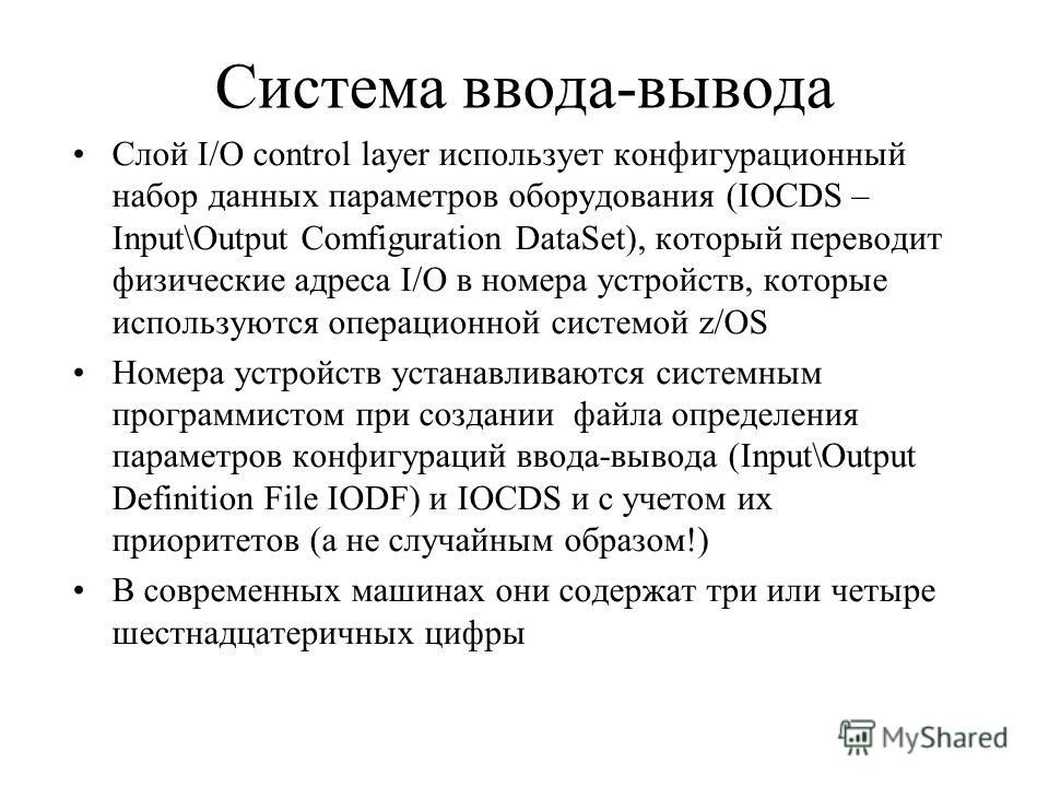 Система ввода-вывода Слой I/O control layer использует конфигурационный набор данных параметров оборудования (IOCDS – Input\Output Comfiguration DataSet), который переводит физические адреса I/O в номера устройств, которые используются операционной с