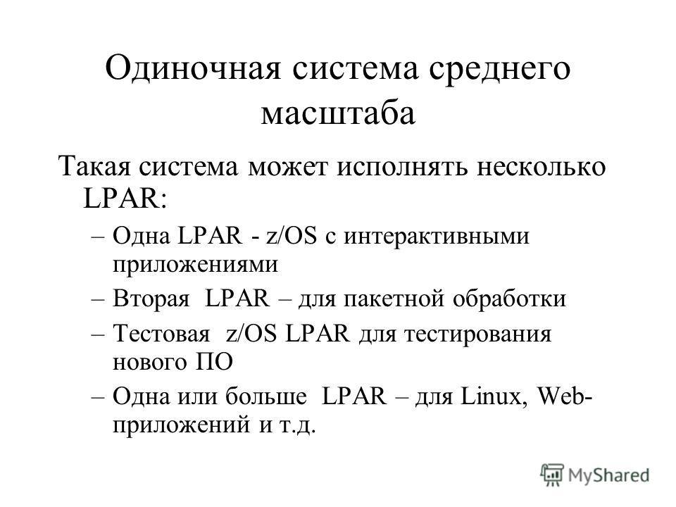 Одиночная система среднего масштаба Такая система может исполнять несколько LPAR: –Одна LPAR - z/OS с интерактивными приложениями –Вторая LPAR – для пакетной обработки –Тестовая z/OS LPAR для тестирования нового ПО –Одна или больше LPAR – для Linux,