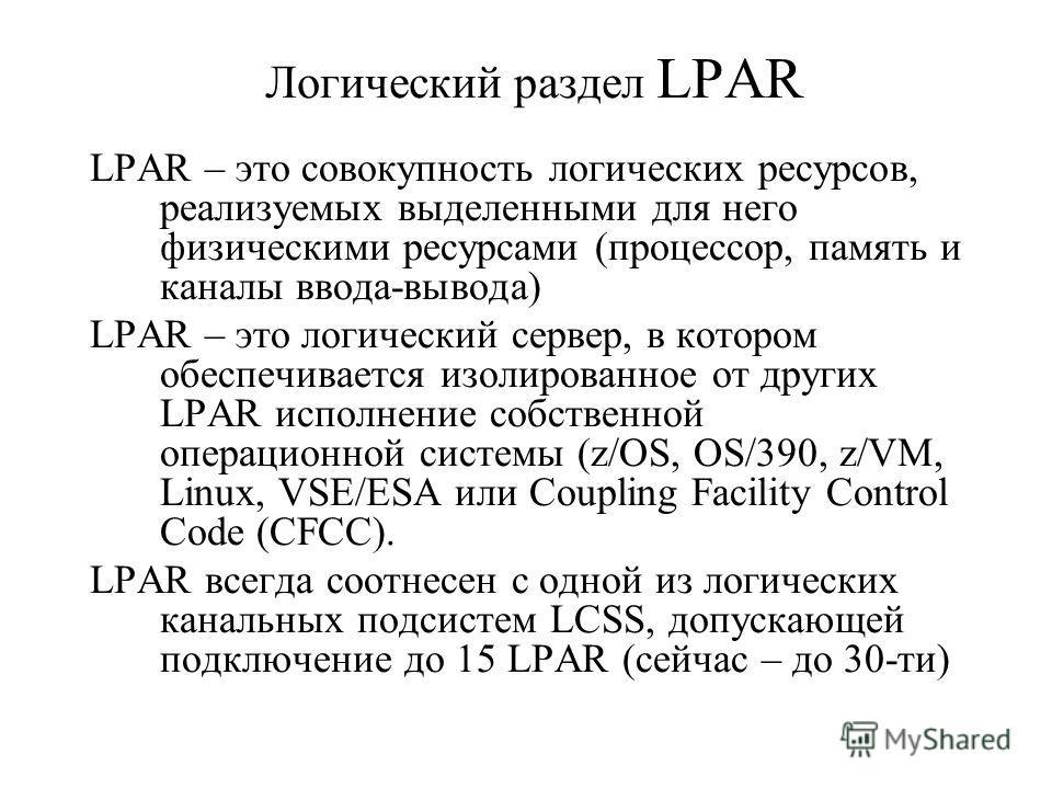 Логический раздел LPAR LPAR – это совокупность логических ресурсов, реализуемых выделенными для него физическими ресурсами (процессор, память и каналы ввода-вывода) LPAR – это логический сервер, в котором обеспечивается изолированное от других LPAR и