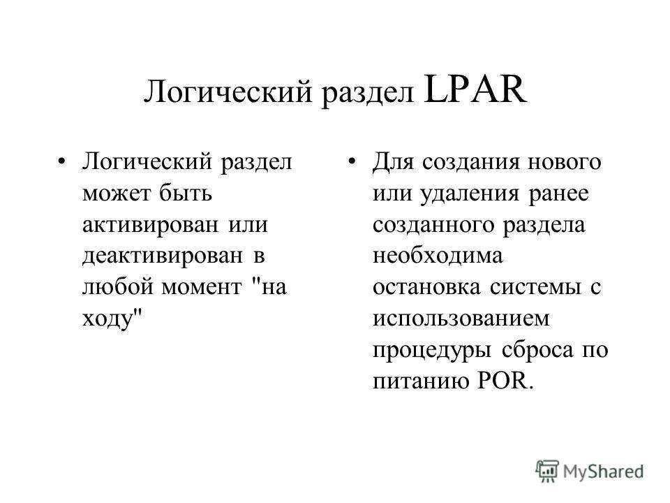 Логический раздел LPAR Логический раздел может быть активирован или деактивирован в любой момент на ходу Для создания нового или удаления ранее созданного раздела необходима остановка системы с использованием процедуры сброса по питанию POR.