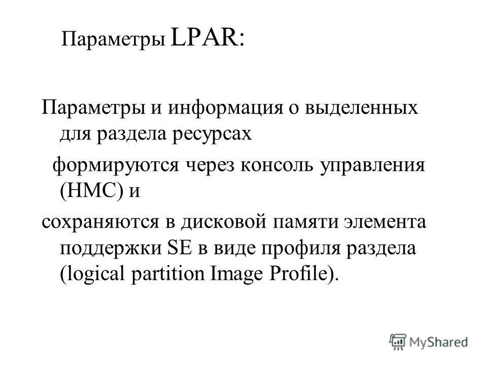 Параметры LPAR: Параметры и информация о выделенных для раздела ресурсах формируются через консоль управления (HMC) и сохраняются в дисковой памяти элемента поддержки SE в виде профиля раздела (logical partition Image Profile).