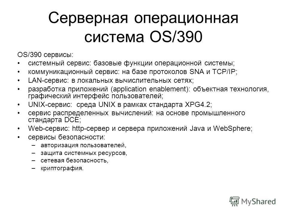 Серверная операционная система OS/390 OS/390 сервисы: системный сервис: базовые функции операционной системы; коммуникационный сервис: на базе протоколов SNA и TCP/IP; LAN-сервис: в локальных вычислительных сетях; разработка приложений (application e
