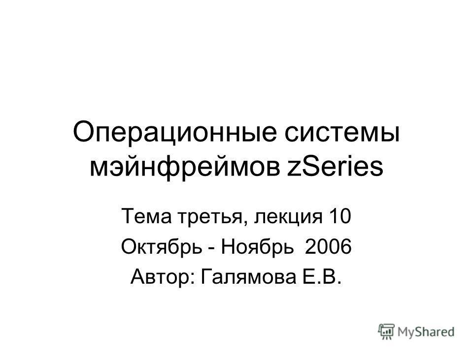 Операционные системы мэйнфреймов zSeries Тема третья, лекция 10 Октябрь - Ноябрь 2006 Автор: Галямова Е.В.