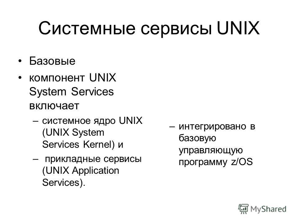 Системные сервисы UNIX Базовые компонент UNIX System Services включает –системное ядро UNIX (UNIX System Services Kernel) и – прикладные сервисы (UNIX Application Services). –интегрировано в базовую управляющую программу z/OS