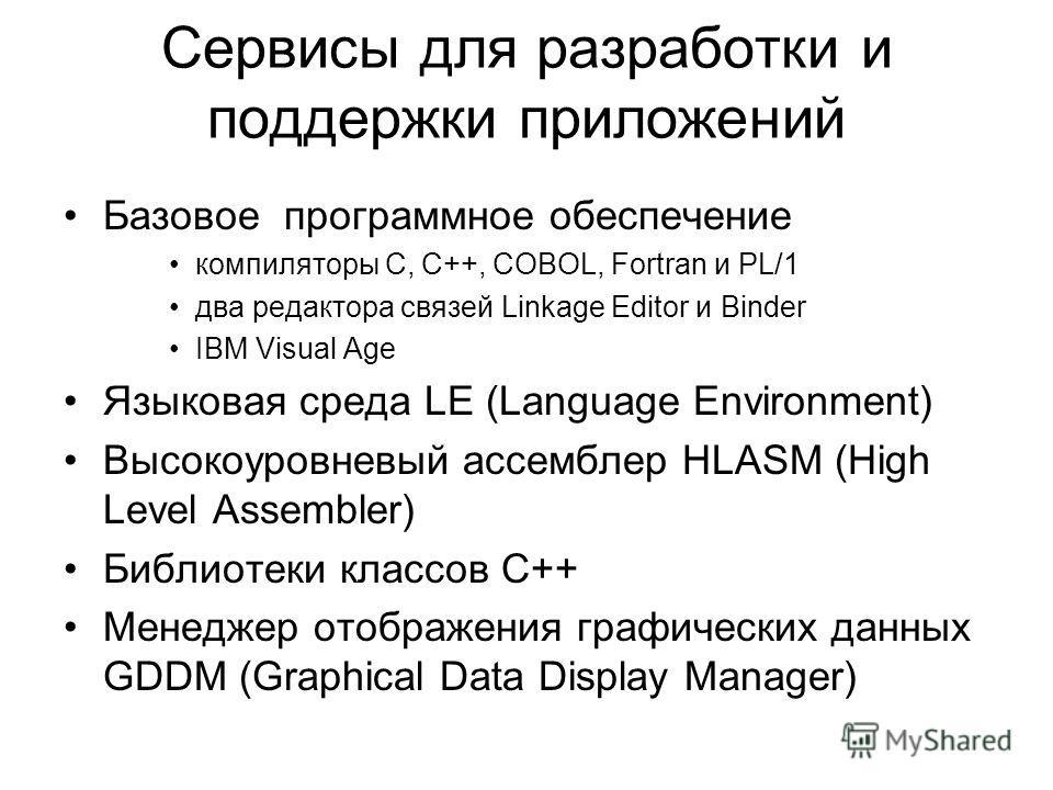 Сервисы для разработки и поддержки приложений Базовое программное обеспечение компиляторы C, C++, COBOL, Fortran и PL/1 два редактора связей Linkage Editor и Binder IBM Visual Age Языковая среда LE (Language Environment) Высокоуровневый ассемблер HLA