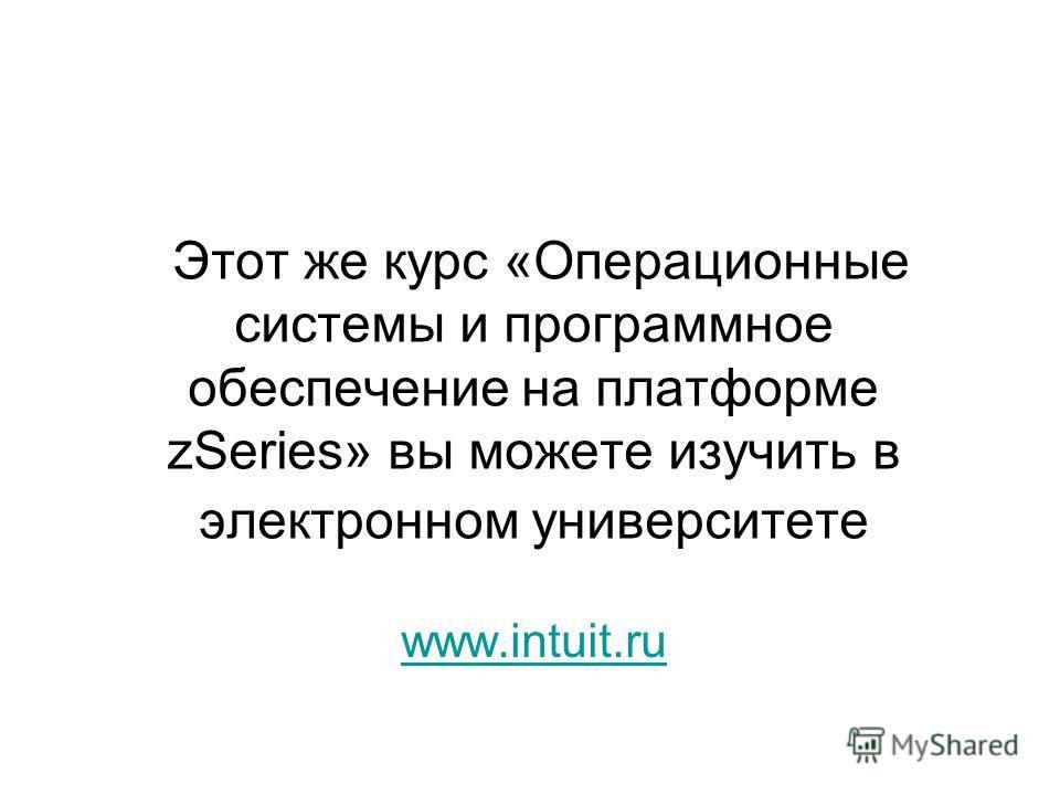 Этот же курс «Операционные системы и программное обеспечение на платформе zSeries» вы можете изучить в электронном университете www.intuit.ru