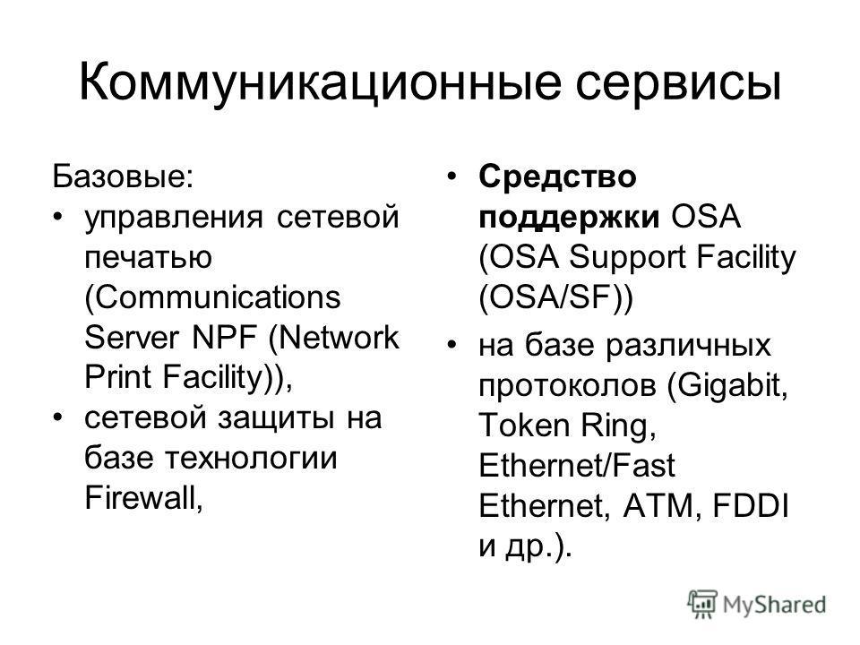 Коммуникационные сервисы Базовые: управления сетевой печатью (Communications Server NPF (Network Print Facility)), сетевой защиты на базе технологии Firewall, Средство поддержки OSA (OSA Support Facility (OSA/SF)) на базе различных протоколов (Gigabi