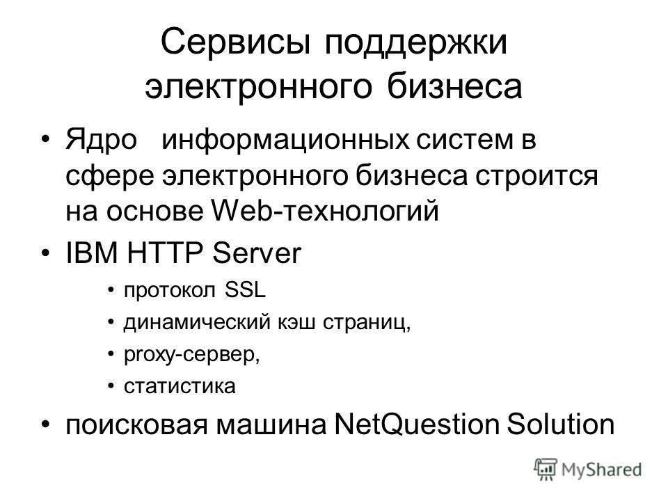 Сервисы поддержки электронного бизнеса Ядро информационных систем в сфере электронного бизнеса строится на основе Web-технологий IBM HTTP Server протокол SSL динамический кэш страниц, proxy-сервер, статистика поисковая машина NetQuestion Solution