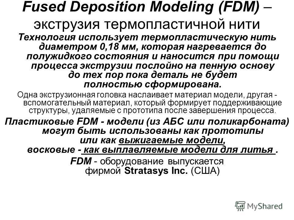 Fused Deposition Modeling (FDM) – экструзия термопластичной нити Технология использует термопластическую нить диаметром 0,18 мм, которая нагревается до полужидкого состояния и наносится при помощи процесса экструзии послойно на пенную основу до тех п